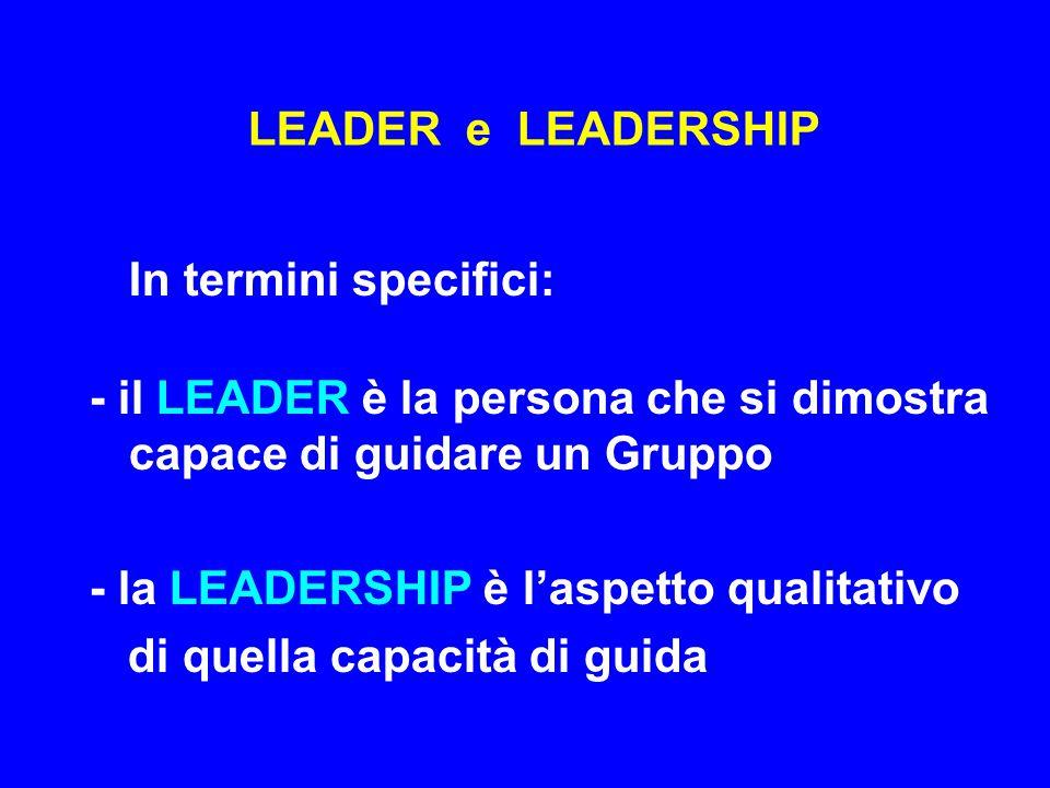 LEADER e LEADERSHIP In termini specifici: - il LEADER è la persona che si dimostra capace di guidare un Gruppo.
