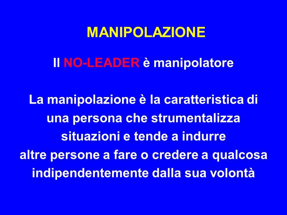 MANIPOLAZIONE Il NO-LEADER è manipolatore