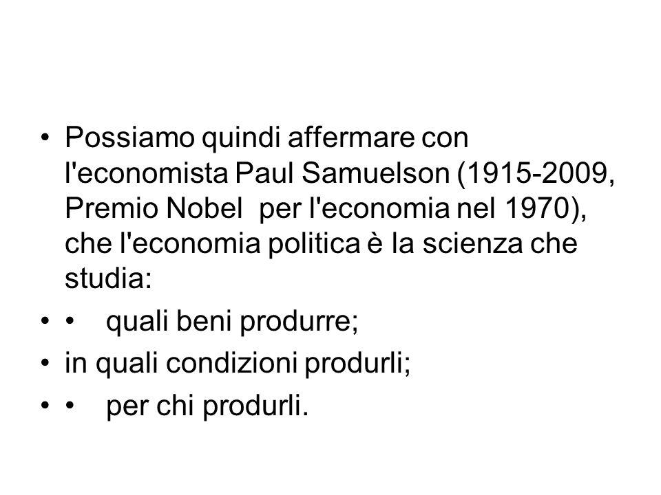 Possiamo quindi affermare con l economista Paul Samuelson (1915-2009, Premio Nobel per l economia nel 1970), che l economia politica è la scienza che studia: