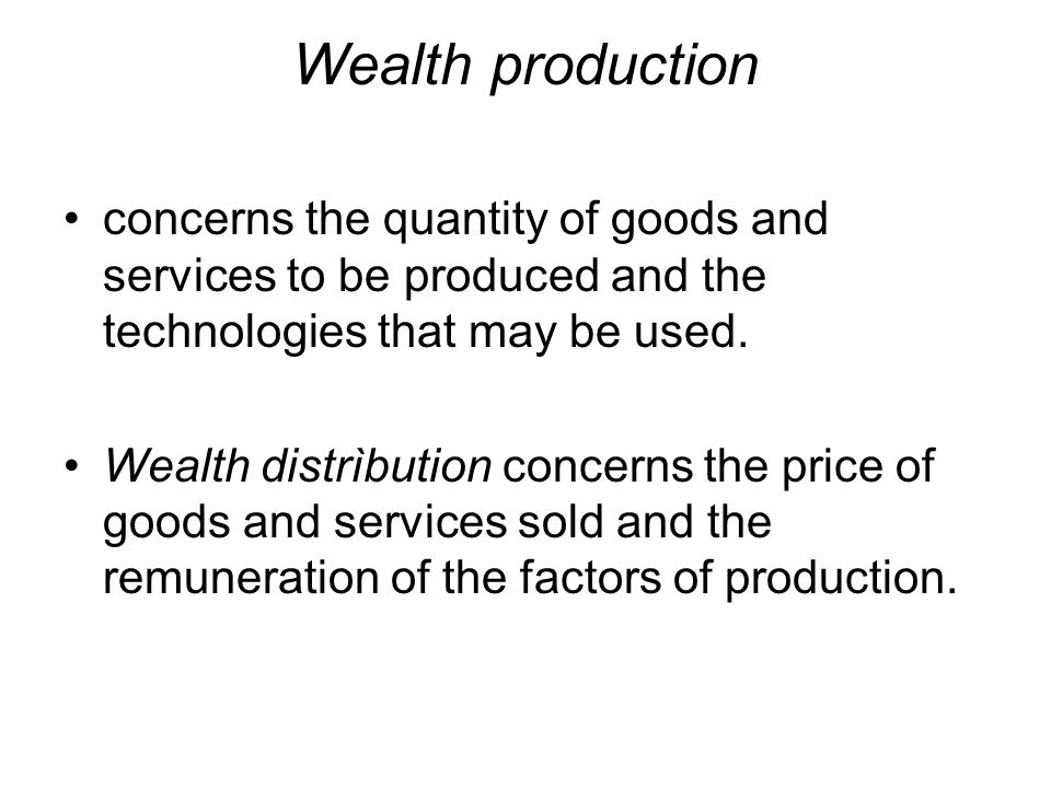 Wealth production concerns the quantity of goods and services to be produced and the technologies that may be used.