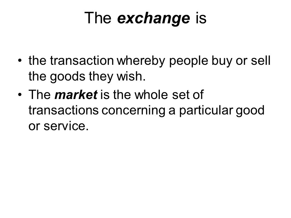 The exchange is the transaction whereby people buy or sell the goods they wish.