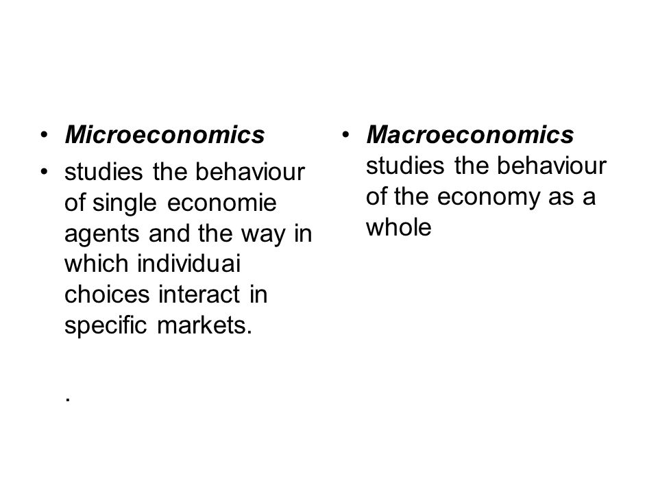 Microeconomics studies the behaviour of single economie agents and the way in which individuai choices interact in specific markets.