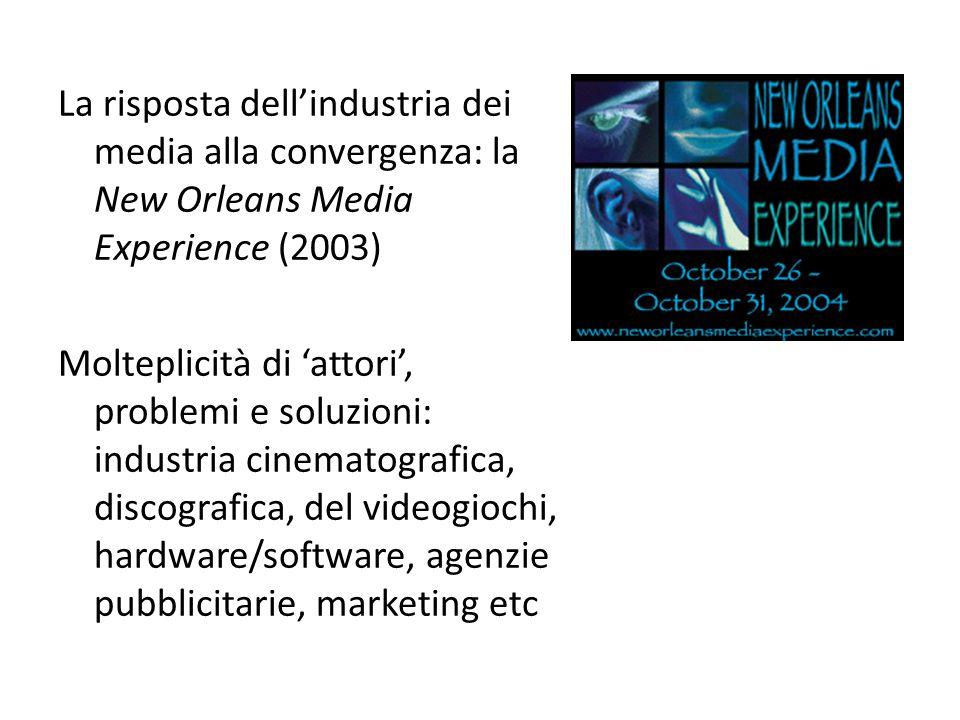 La risposta dell'industria dei media alla convergenza: la New Orleans Media Experience (2003) Molteplicità di 'attori', problemi e soluzioni: industria cinematografica, discografica, del videogiochi, hardware/software, agenzie pubblicitarie, marketing etc