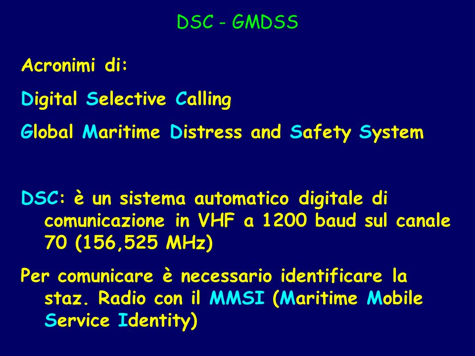 DSC - GMDSS Acronimi di: Digital Selective Calling. Global Maritime Distress and Safety System.
