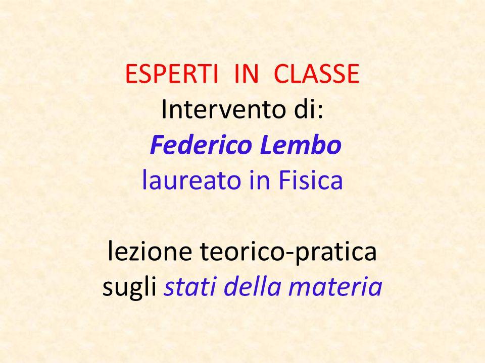 ESPERTI IN CLASSE Intervento di: Federico Lembo laureato in Fisica lezione teorico-pratica sugli stati della materia