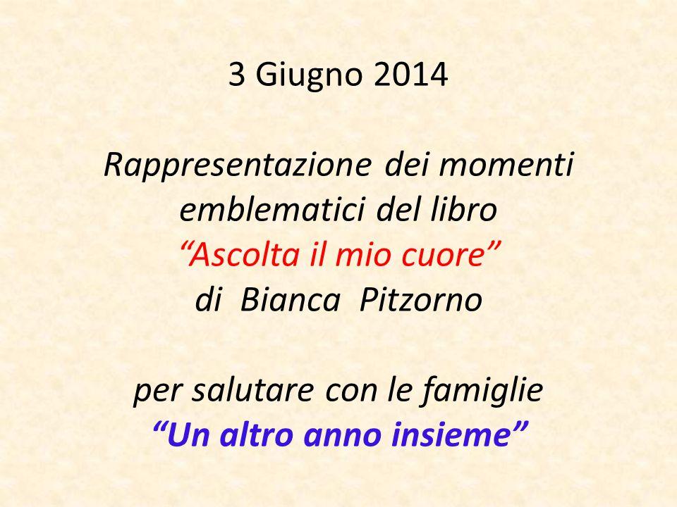 3 Giugno 2014 Rappresentazione dei momenti emblematici del libro Ascolta il mio cuore di Bianca Pitzorno per salutare con le famiglie Un altro anno insieme