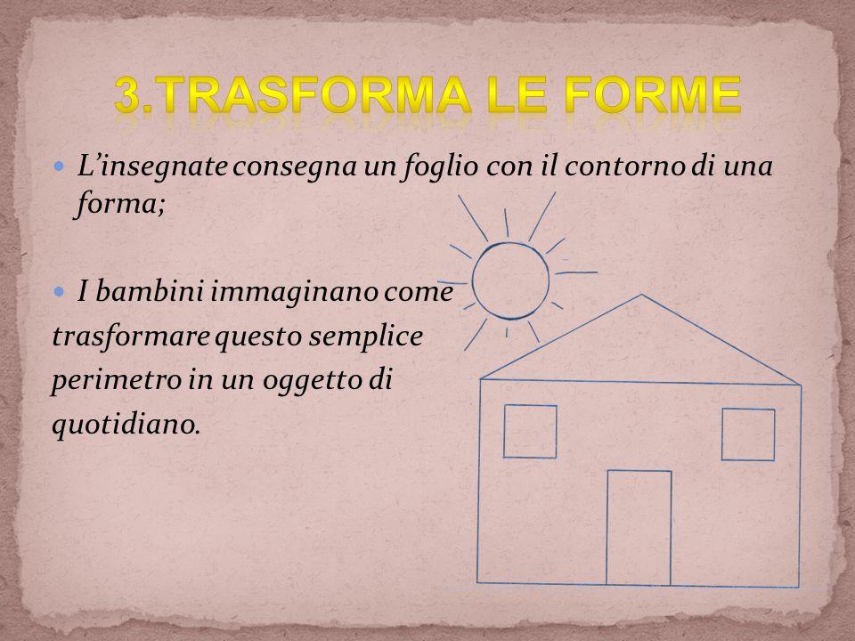 3.TRASFORMA LE FORME L'insegnate consegna un foglio con il contorno di una forma; I bambini immaginano come.