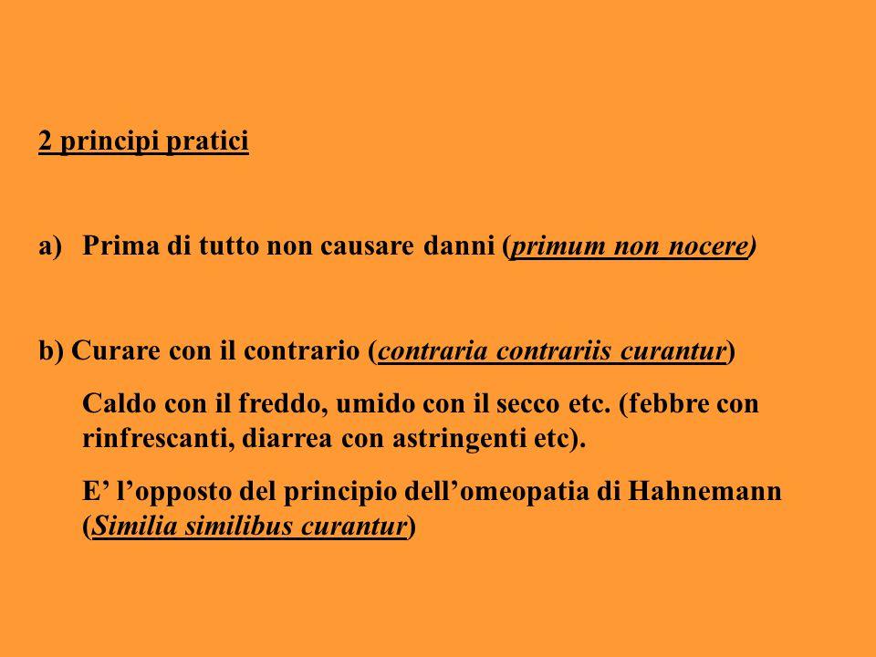 2 principi pratici Prima di tutto non causare danni (primum non nocere) b) Curare con il contrario (contraria contrariis curantur)
