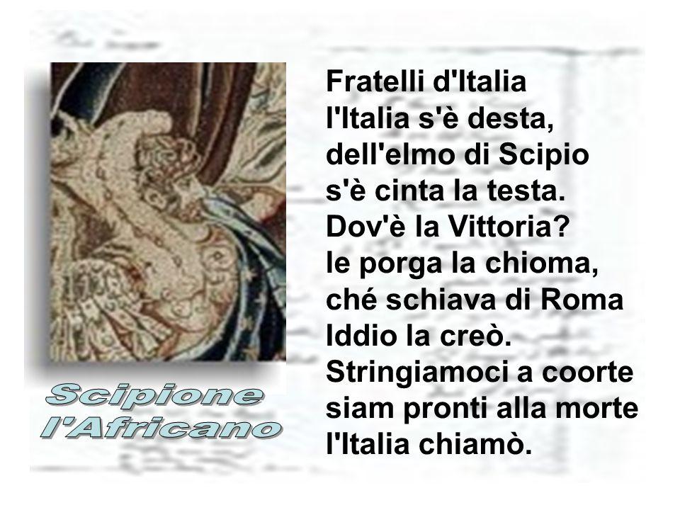 Fratelli d Italia l Italia s è desta, dell elmo di Scipio s è cinta la testa. Dov è la Vittoria le porga la chioma, ché schiava di Roma Iddio la creò. Stringiamoci a coorte siam pronti alla morte l Italia chiamò.