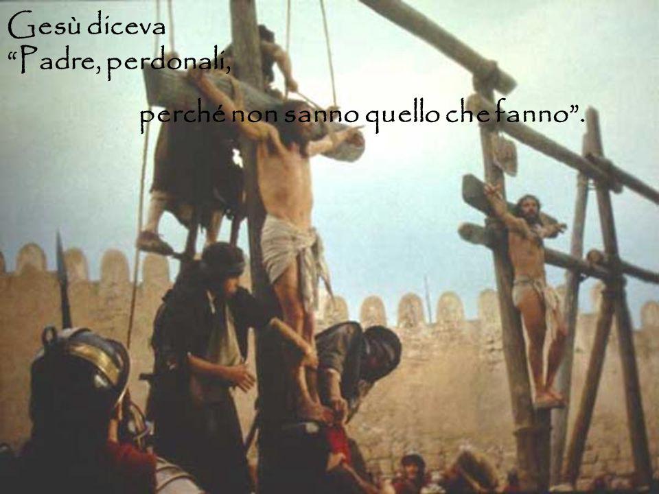 Gesù diceva Padre, perdonali, perché non sanno quello che fanno .