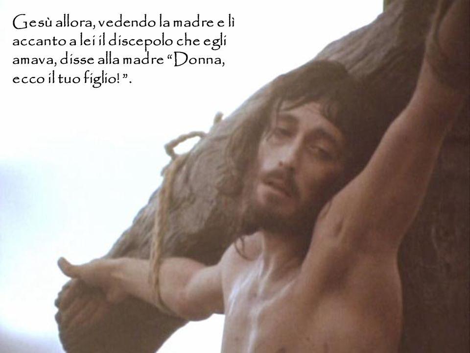 Gesù allora, vedendo la madre e lì accanto a lei il discepolo che egli amava, disse alla madre Donna, ecco il tuo figlio.