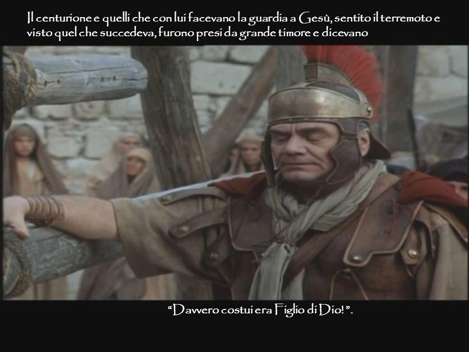 Il centurione e quelli che con lui facevano la guardia a Gesù, sentito il terremoto e visto quel che succedeva, furono presi da grande timore e dicevano