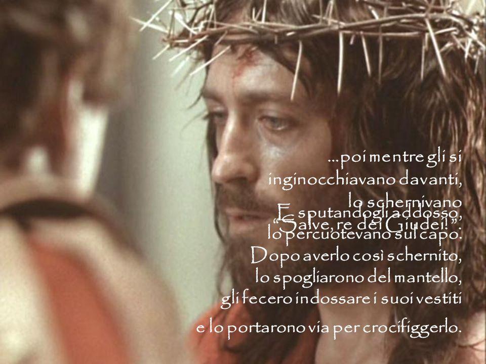 …poi mentre gli si inginocchiavano davanti, lo schernivano Salve, re dei Giudei! .