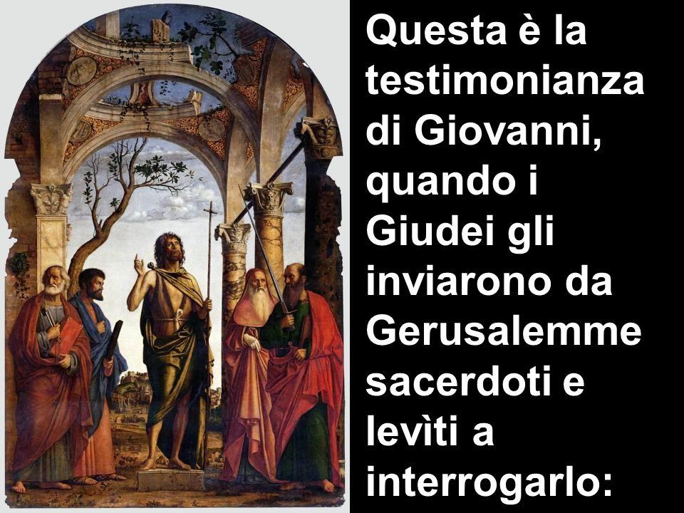 Questa è la testimonianza di Giovanni, quando i Giudei gli inviarono da Gerusalemme sacerdoti e levìti a interrogarlo: