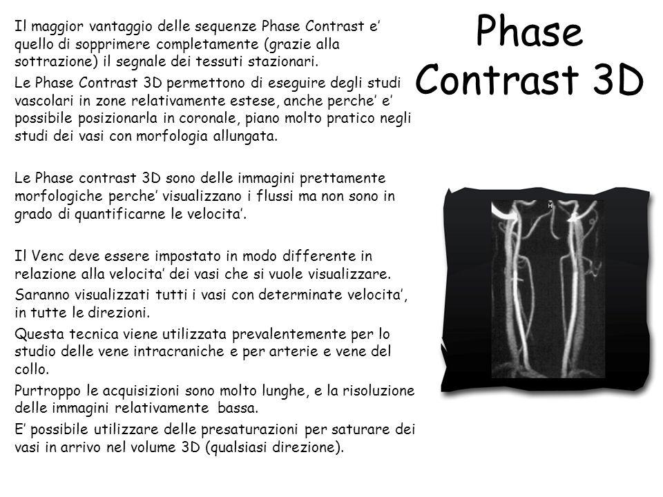 Il maggior vantaggio delle sequenze Phase Contrast e' quello di sopprimere completamente (grazie alla sottrazione) il segnale dei tessuti stazionari. Le Phase Contrast 3D permettono di eseguire degli studi vascolari in zone relativamente estese, anche perche' e' possibile posizionarla in coronale, piano molto pratico negli studi dei vasi con morfologia allungata. Le Phase contrast 3D sono delle immagini prettamente morfologiche perche' visualizzano i flussi ma non sono in grado di quantificarne le velocita'. Il Venc deve essere impostato in modo differente in relazione alla velocita' dei vasi che si vuole visualizzare. Saranno visualizzati tutti i vasi con determinate velocita', in tutte le direzioni. Questa tecnica viene utilizzata prevalentemente per lo studio delle vene intracraniche e per arterie e vene del collo. Purtroppo le acquisizioni sono molto lunghe, e la risoluzione delle immagini relativamente bassa. E' possibile utilizzare delle presaturazioni per saturare dei vasi in arrivo nel volume 3D (qualsiasi direzione).