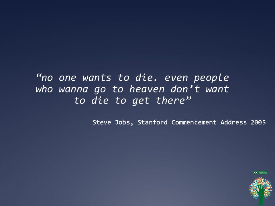 no one wants to die. even people who wanna go to heaven don't want to die to get there
