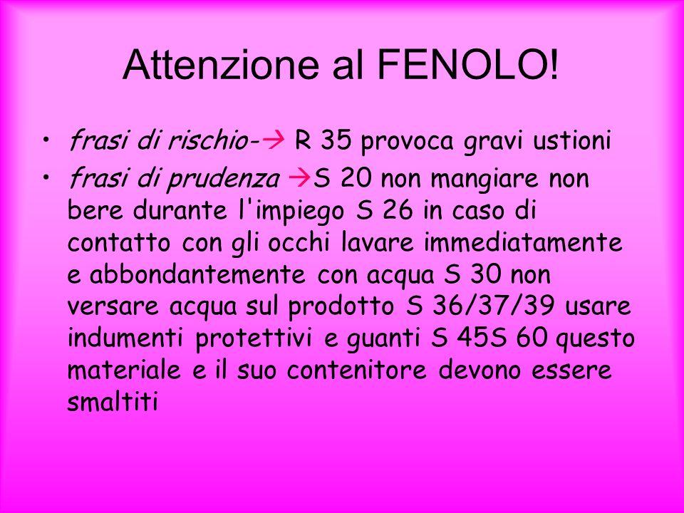 Attenzione al FENOLO! frasi di rischio- R 35 provoca gravi ustioni