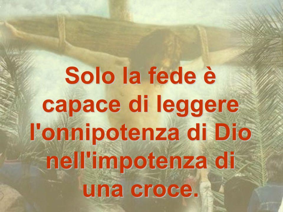 Solo la fede è capace di leggere l onnipotenza di Dio nell impotenza di una croce.