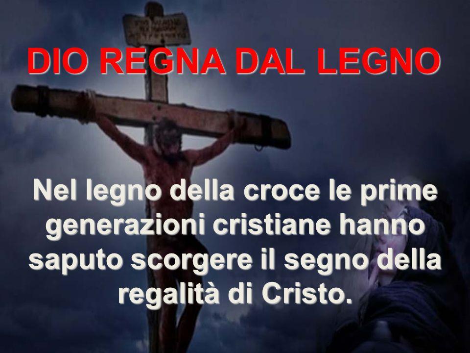 DIO REGNA DAL LEGNO Nel legno della croce le prime generazioni cristiane hanno saputo scorgere il segno della regalità di Cristo.