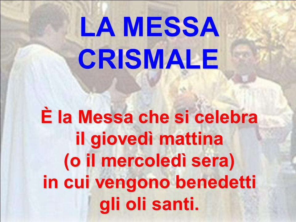 LA MESSA CRISMALE È la Messa che si celebra il giovedì mattina (o il mercoledì sera) in cui vengono benedetti gli oli santi.
