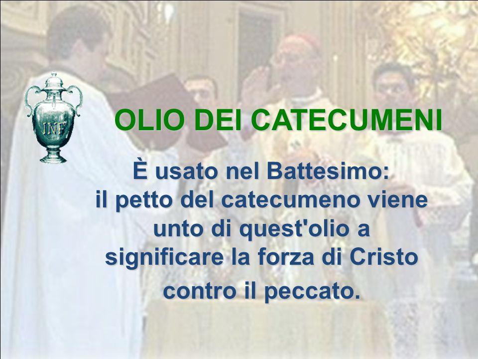 OLIO DEI CATECUMENI È usato nel Battesimo: il petto del catecumeno viene unto di quest olio a significare la forza di Cristo contro il peccato.