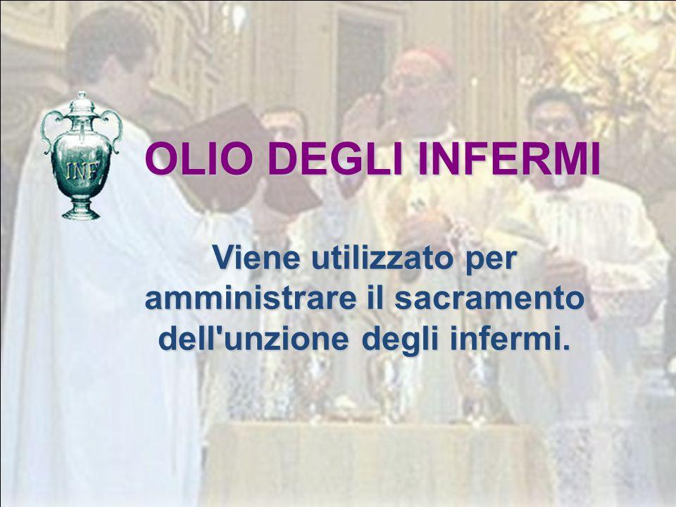 OLIO DEGLI INFERMI Viene utilizzato per amministrare il sacramento dell unzione degli infermi.