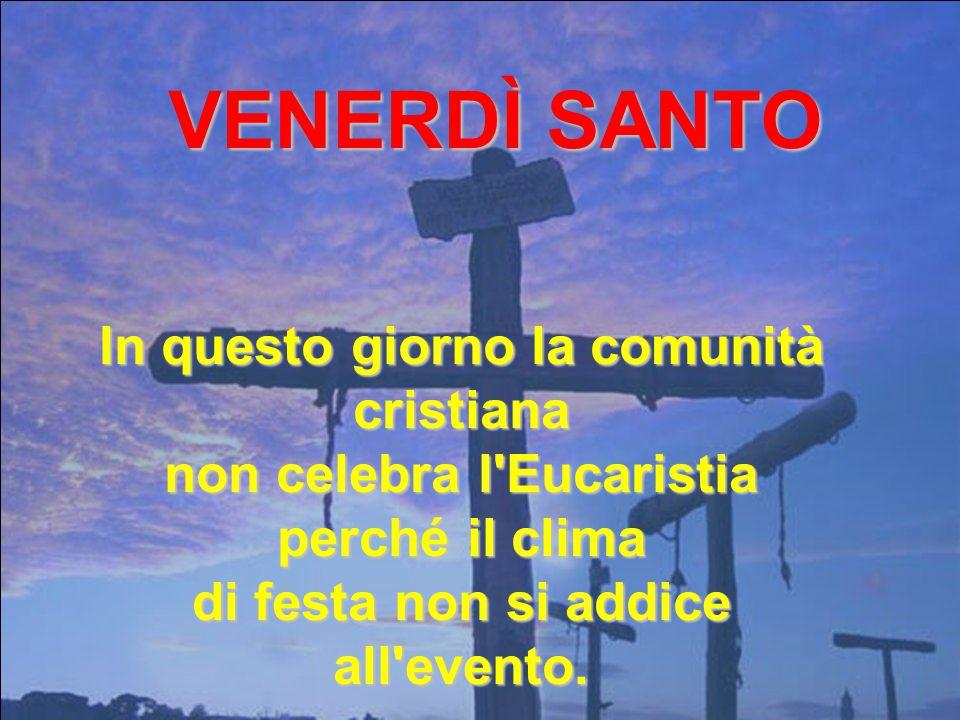 VENERDÌ SANTO In questo giorno la comunità cristiana non celebra l Eucaristia perché il clima di festa non si addice all evento.