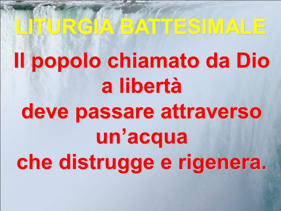 LITURGIA BATTESIMALE Il popolo chiamato da Dio a libertà deve passare attraverso un'acqua che distrugge e rigenera.