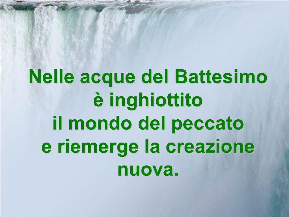 Nelle acque del Battesimo è inghiottito il mondo del peccato e riemerge la creazione nuova.