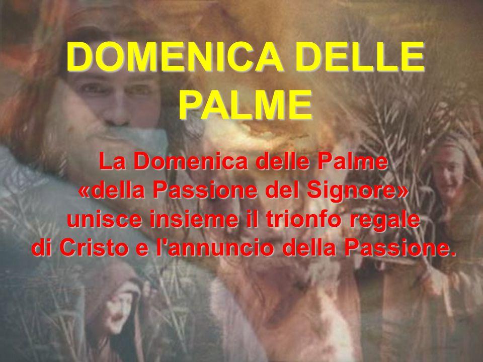DOMENICA DELLE PALME La Domenica delle Palme «della Passione del Signore» unisce insieme il trionfo regale di Cristo e l annuncio della Passione.