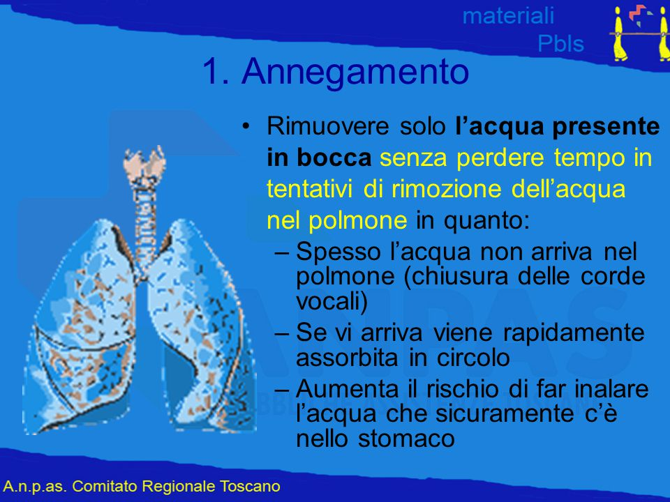 1. Annegamento Rimuovere solo l'acqua presente in bocca senza perdere tempo in tentativi di rimozione dell'acqua nel polmone in quanto: