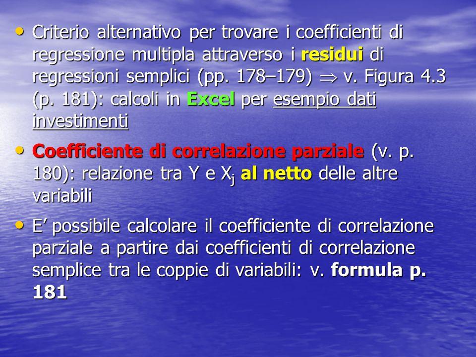 Criterio alternativo per trovare i coefficienti di regressione multipla attraverso i residui di regressioni semplici (pp. 178–179)  v. Figura 4.3 (p. 181): calcoli in Excel per esempio dati investimenti
