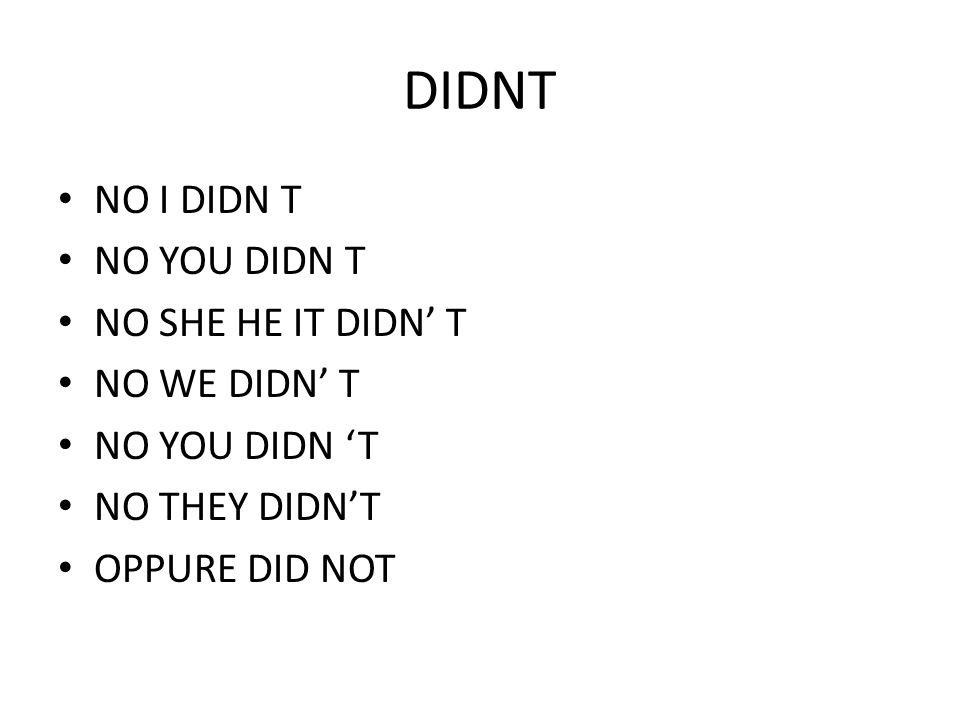 DIDNT NO I DIDN T NO YOU DIDN T NO SHE HE IT DIDN' T NO WE DIDN' T