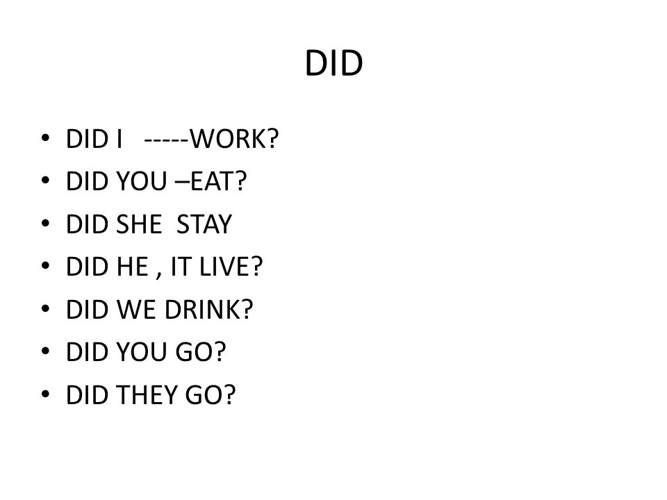 DID DID I -----WORK DID YOU –EAT DID SHE STAY DID HE , IT LIVE