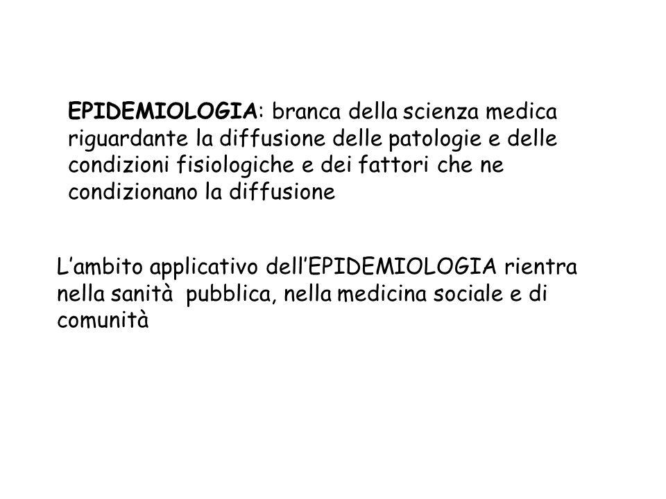 EPIDEMIOLOGIA: branca della scienza medica riguardante la diffusione delle patologie e delle condizioni fisiologiche e dei fattori che ne condizionano la diffusione