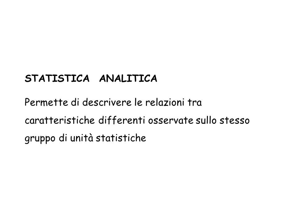 STATISTICA ANALITICA Permette di descrivere le relazioni tra caratteristiche differenti osservate sullo stesso gruppo di unità statistiche.