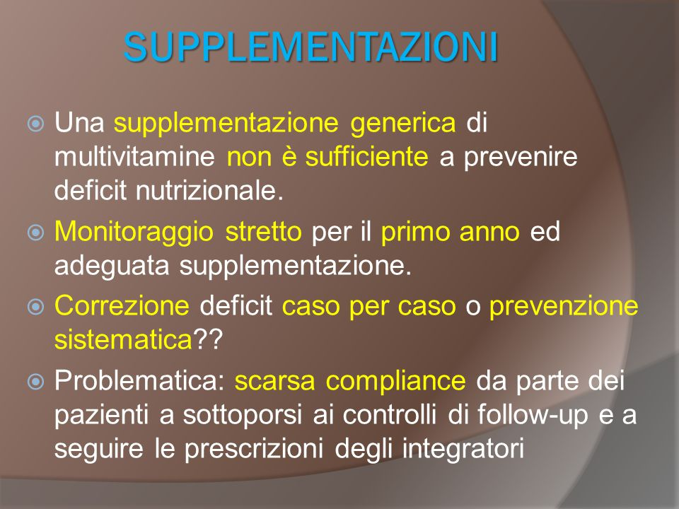 SUPPLEMENTAZIONI Una supplementazione generica di multivitamine non è sufficiente a prevenire deficit nutrizionale.