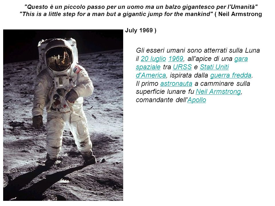 Questo è un piccolo passo per un uomo ma un balzo gigantesco per l Umanità This is a little step for a man but a gigantic jump for the mankind ( Neil Armstrong July 1969 )