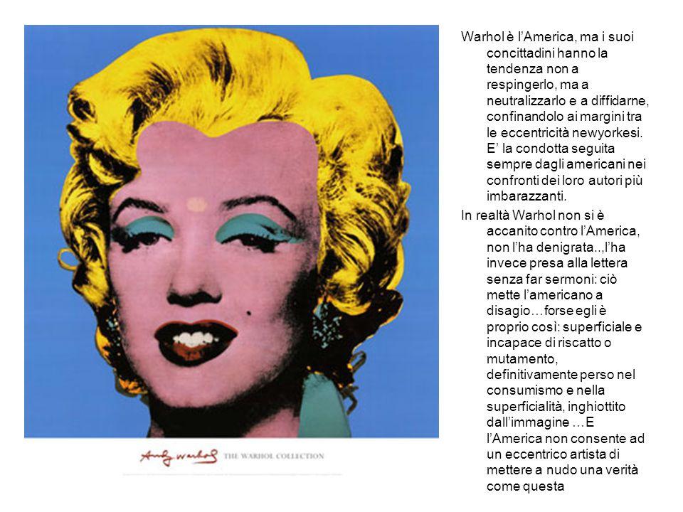 Warhol è l'America, ma i suoi concittadini hanno la tendenza non a respingerlo, ma a neutralizzarlo e a diffidarne, confinandolo ai margini tra le eccentricità newyorkesi. E' la condotta seguita sempre dagli americani nei confronti dei loro autori più imbarazzanti.