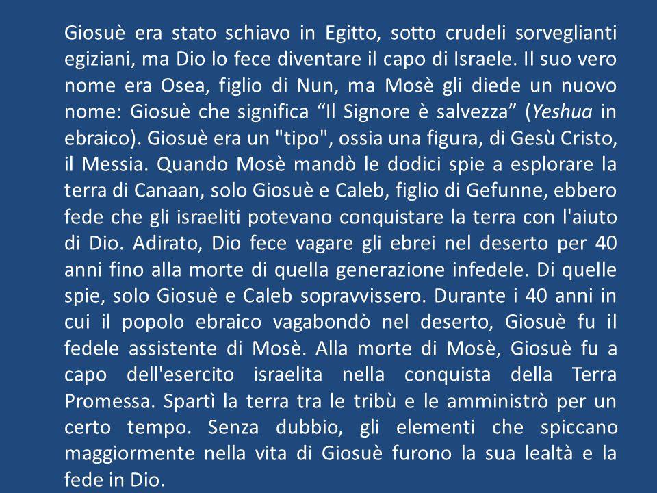 Giosuè era stato schiavo in Egitto, sotto crudeli sorveglianti egiziani, ma Dio lo fece diventare il capo di Israele.