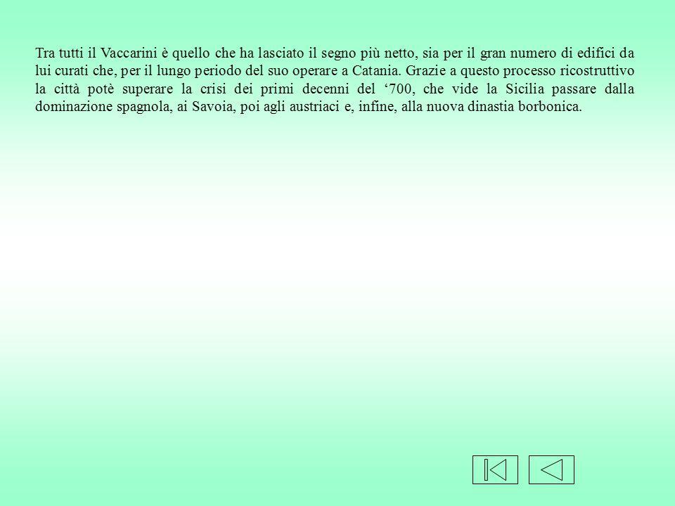 Tra tutti il Vaccarini è quello che ha lasciato il segno più netto, sia per il gran numero di edifici da lui curati che, per il lungo periodo del suo operare a Catania.