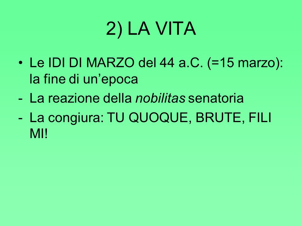 2) LA VITA Le IDI DI MARZO del 44 a.C. (=15 marzo): la fine di un'epoca. La reazione della nobilitas senatoria.