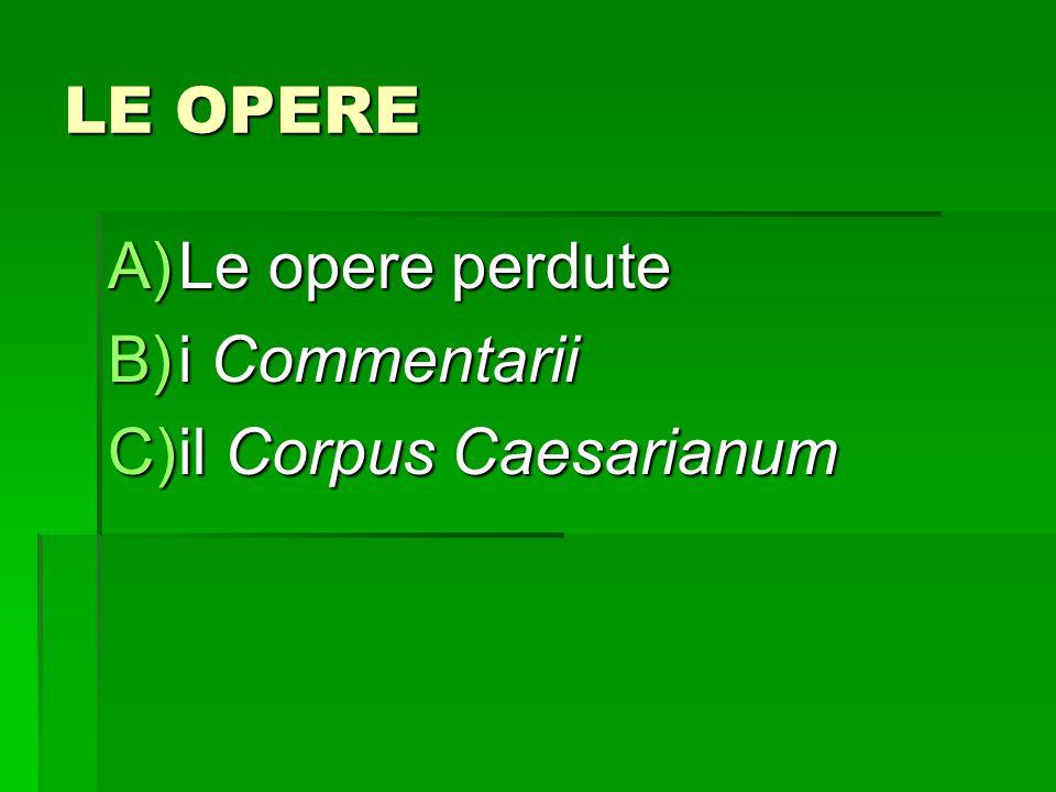 LE OPERE Le opere perdute i Commentarii il Corpus Caesarianum
