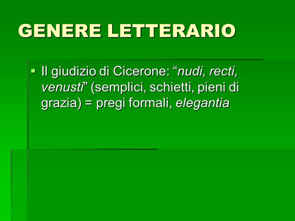 GENERE LETTERARIO Il giudizio di Cicerone: nudi, recti, venusti (semplici, schietti, pieni di grazia) = pregi formali, elegantia.