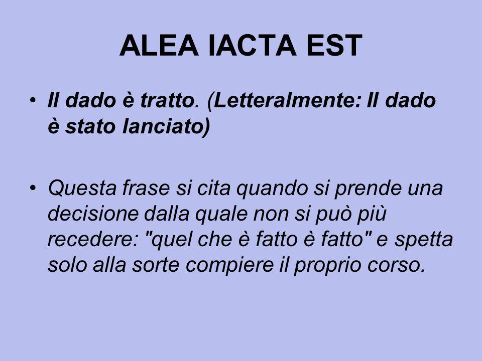 ALEA IACTA EST Il dado è tratto. (Letteralmente: Il dado è stato lanciato)