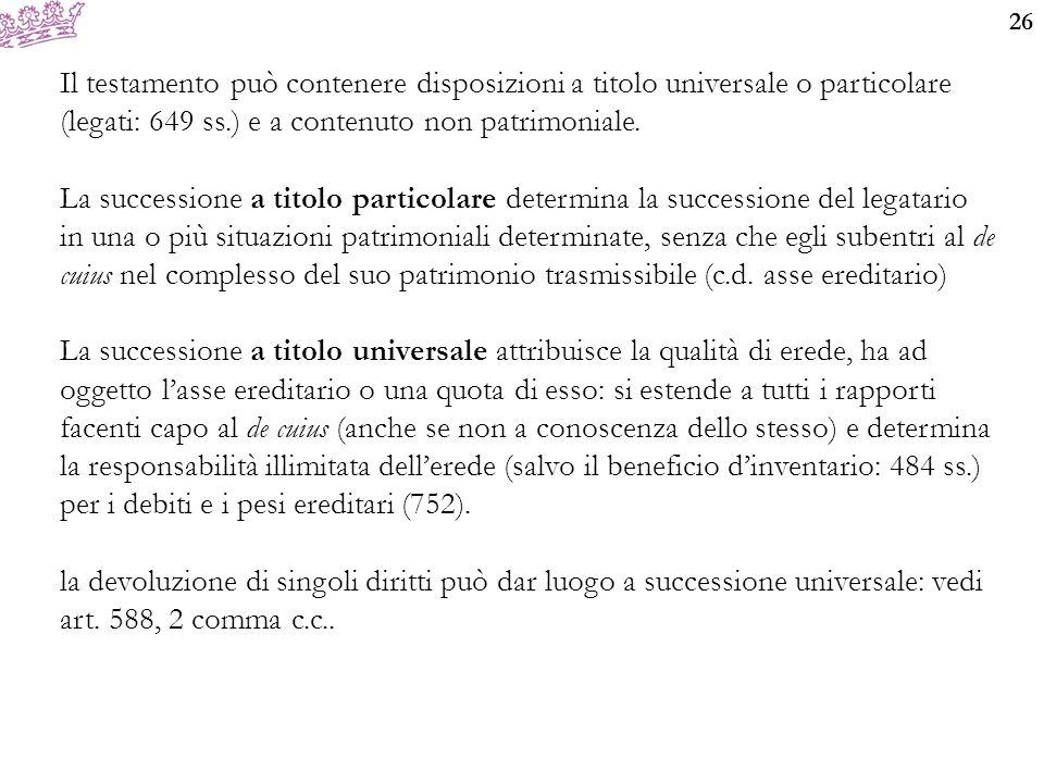 Il testamento può contenere disposizioni a titolo universale o particolare (legati: 649 ss.) e a contenuto non patrimoniale.