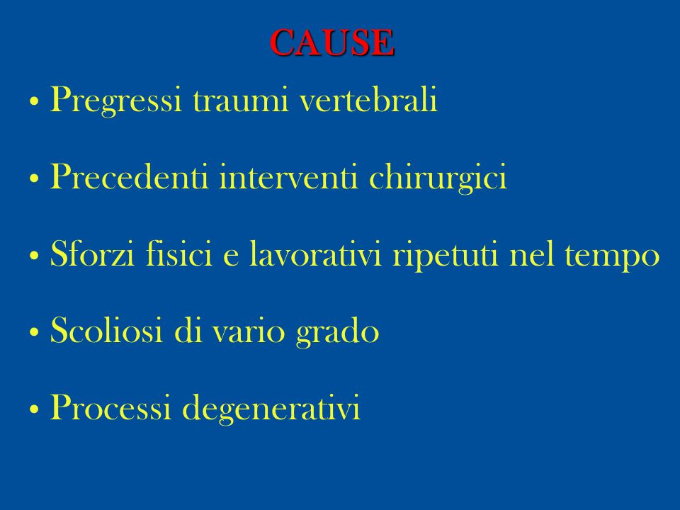 CAUSE Pregressi traumi vertebrali. Precedenti interventi chirurgici. Sforzi fisici e lavorativi ripetuti nel tempo.