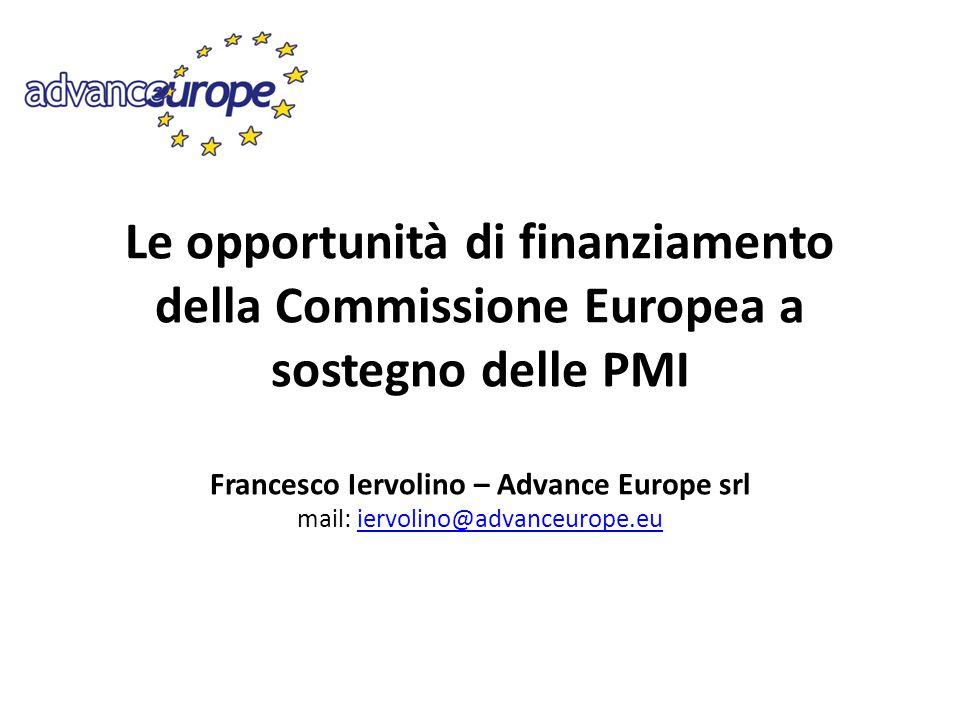 Le opportunità di finanziamento della Commissione Europea a sostegno delle PMI Francesco Iervolino – Advance Europe srl mail: iervolino@advanceurope.eu
