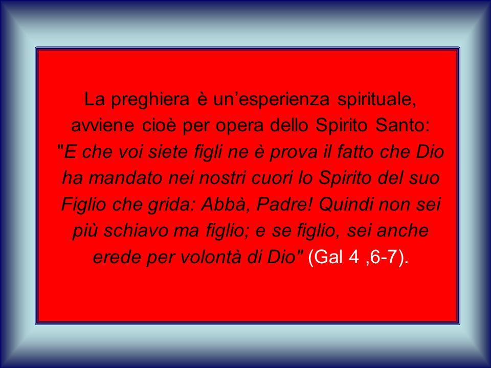 La preghiera è un'esperienza spirituale, avviene cioè per opera dello Spirito Santo: E che voi siete figli ne è prova il fatto che Dio ha mandato nei nostri cuori lo Spirito del suo Figlio che grida: Abbà, Padre.