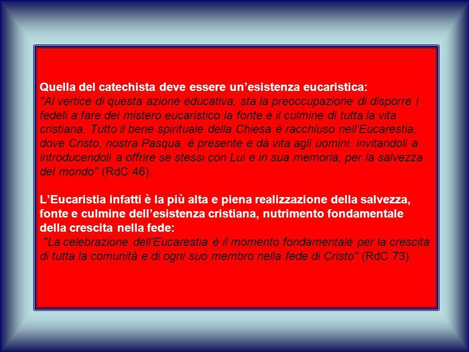 Quella del catechista deve essere un'esistenza eucaristica: Al vertice di questa azione educativa, sta la preoccupazione di disporre i fedeli a fare del mistero eucaristico la fonte e il culmine di tutta la vita cristiana.